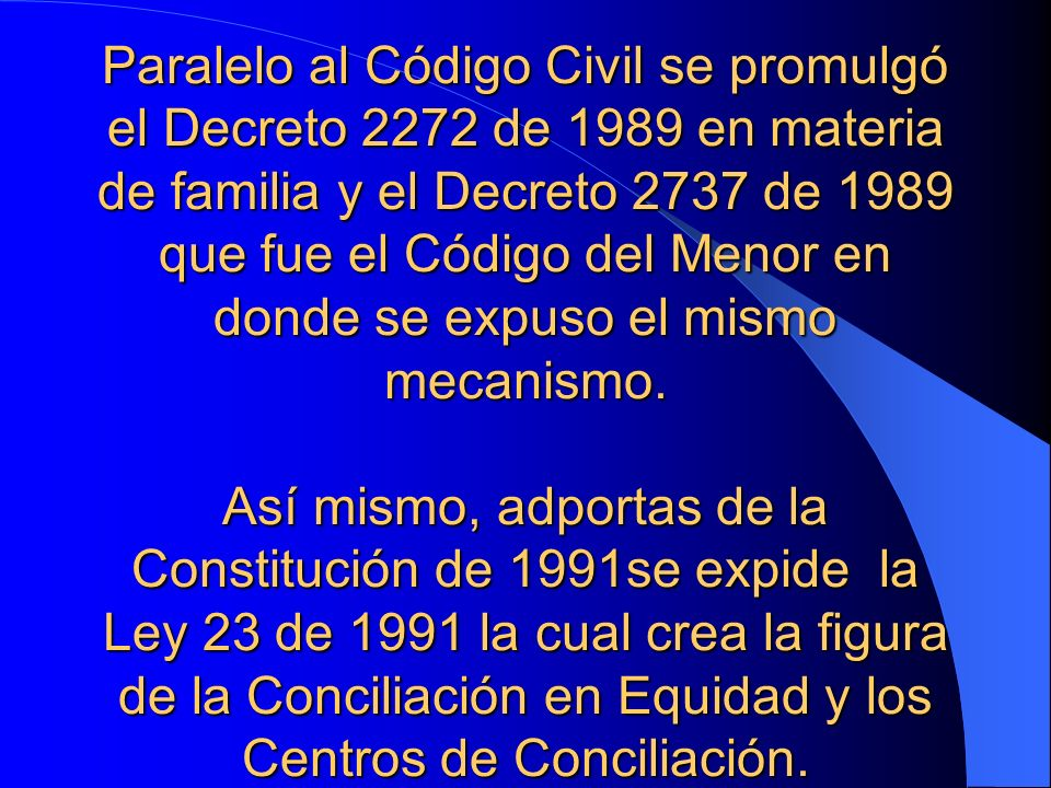 Paralelo al Código Civil se promulgó el Decreto 2272 de 1989 en materia de familia y el Decreto 2737 de 1989 que fue el Código del Menor en donde se expuso el mismo mecanismo.