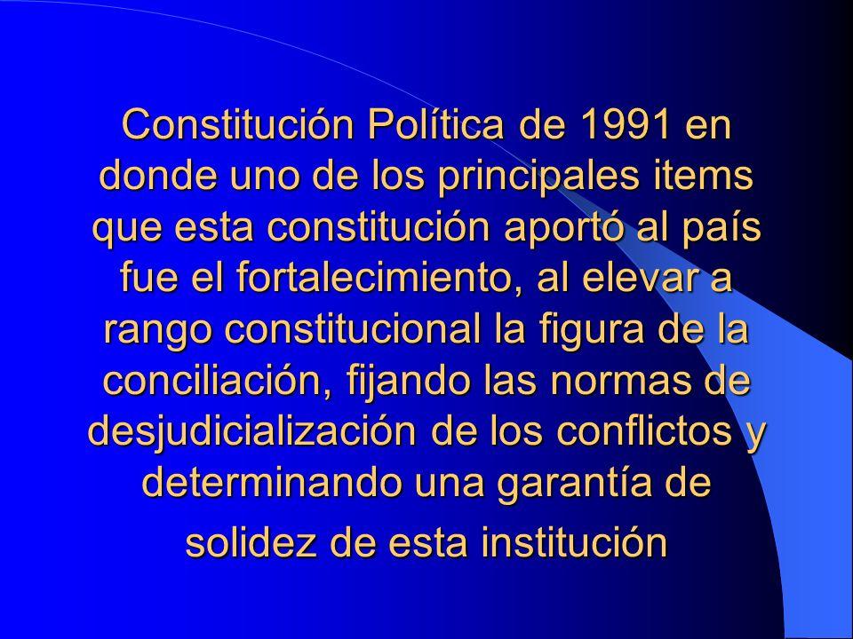 Constitución Política de 1991 en donde uno de los principales items que esta constitución aportó al país fue el fortalecimiento, al elevar a rango constitucional la figura de la conciliación, fijando las normas de desjudicialización de los conflictos y determinando una garantía de solidez de esta institución