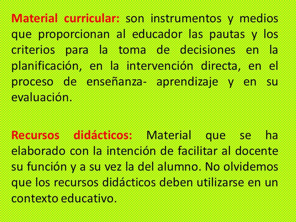 Material curricular: son instrumentos y medios que proporcionan al educador las pautas y los criterios para la toma de decisiones en la planificación, en la intervención directa, en el proceso de enseñanza- aprendizaje y en su evaluación.