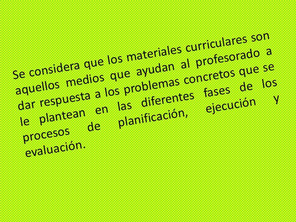 Se considera que los materiales curriculares son aquellos medios que ayudan al profesorado a dar respuesta a los problemas concretos que se le plantean en las diferentes fases de los procesos de planificación, ejecución y evaluación.