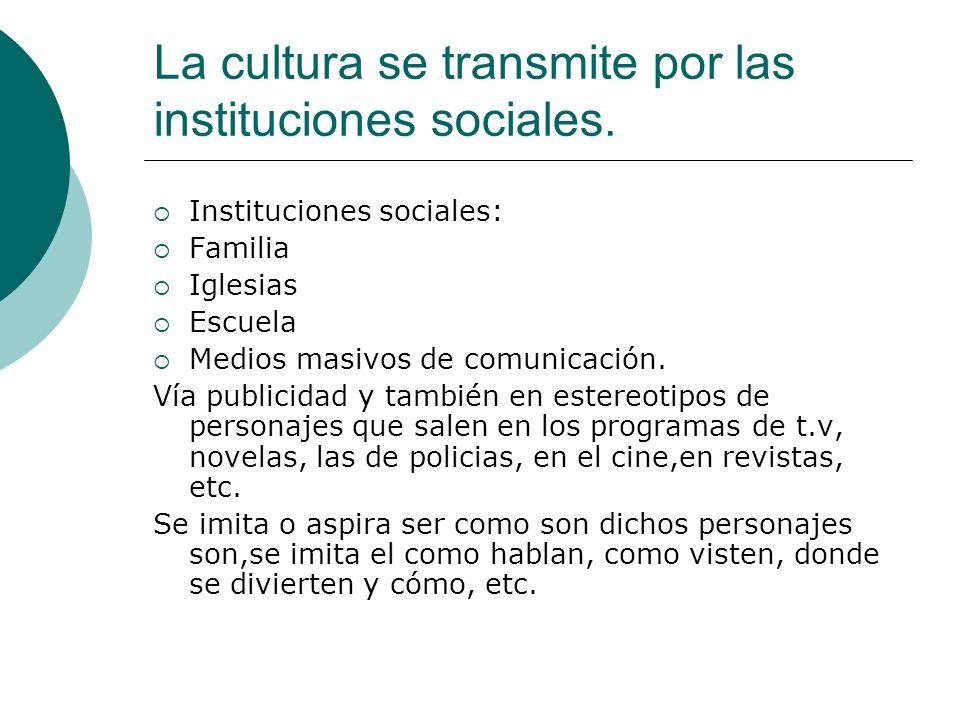 La cultura se transmite por las instituciones sociales.