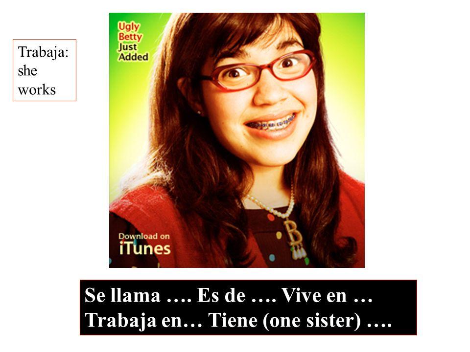 Se llama …. Es de …. Vive en … Trabaja en… Tiene (one sister) ….