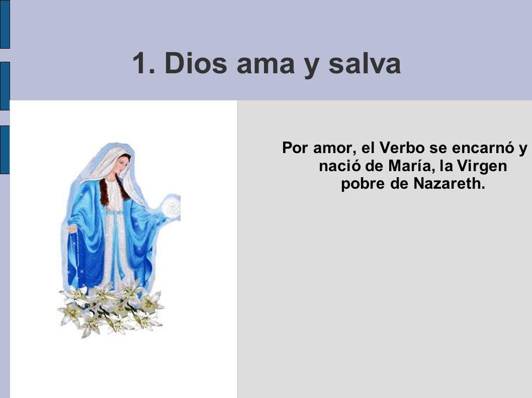 1. Dios ama y salva Por amor, el Verbo se encarnó y nació de María, la Virgen pobre de Nazareth.