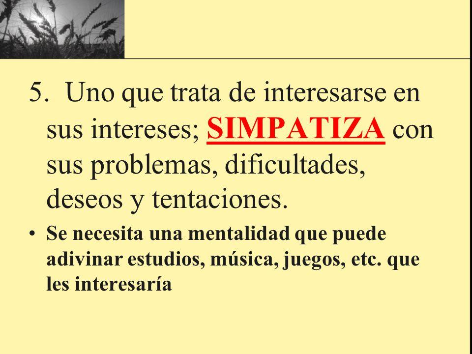 5. Uno que trata de interesarse en sus intereses; SIMPATIZA con sus problemas, dificultades, deseos y tentaciones.