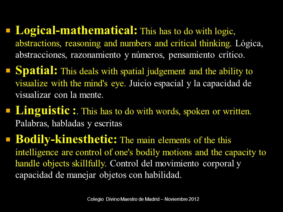 Logical-mathematical: This has to do with logic, abstractions, reasoning and numbers and critical thinking. Lógica, abstracciones, razonamiento y números, pensamiento crítico.