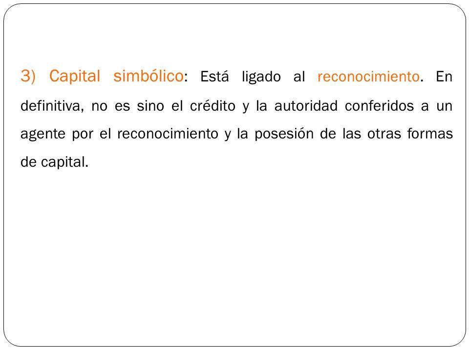 3) Capital simbólico: Está ligado al reconocimiento