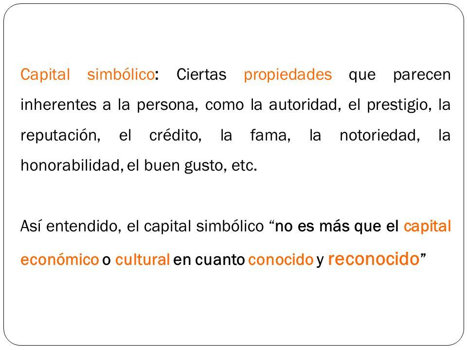 Capital simbólico: Ciertas propiedades que parecen inherentes a la persona, como la autoridad, el prestigio, la reputación, el crédito, la fama, la notoriedad, la honorabilidad, el buen gusto, etc.