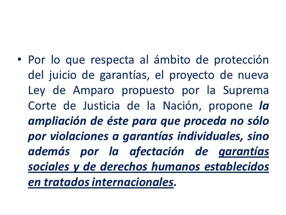 Por lo que respecta al ámbito de protección del juicio de garantías, el proyecto de nueva Ley de Amparo propuesto por la Suprema Corte de Justicia de la Nación, propone la ampliación de éste para que proceda no sólo por violaciones a garantías individuales, sino además por la afectación de garantías sociales y de derechos humanos establecidos en tratados internacionales.