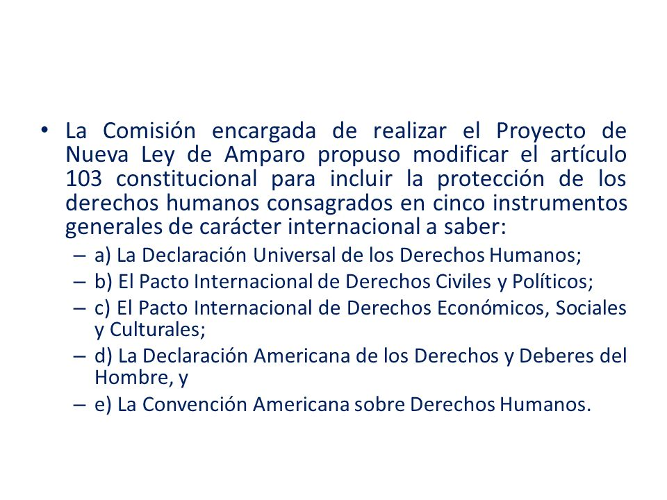 La Comisión encargada de realizar el Proyecto de Nueva Ley de Amparo propuso modificar el artículo 103 constitucional para incluir la protección de los derechos humanos consagrados en cinco instrumentos generales de carácter internacional a saber: