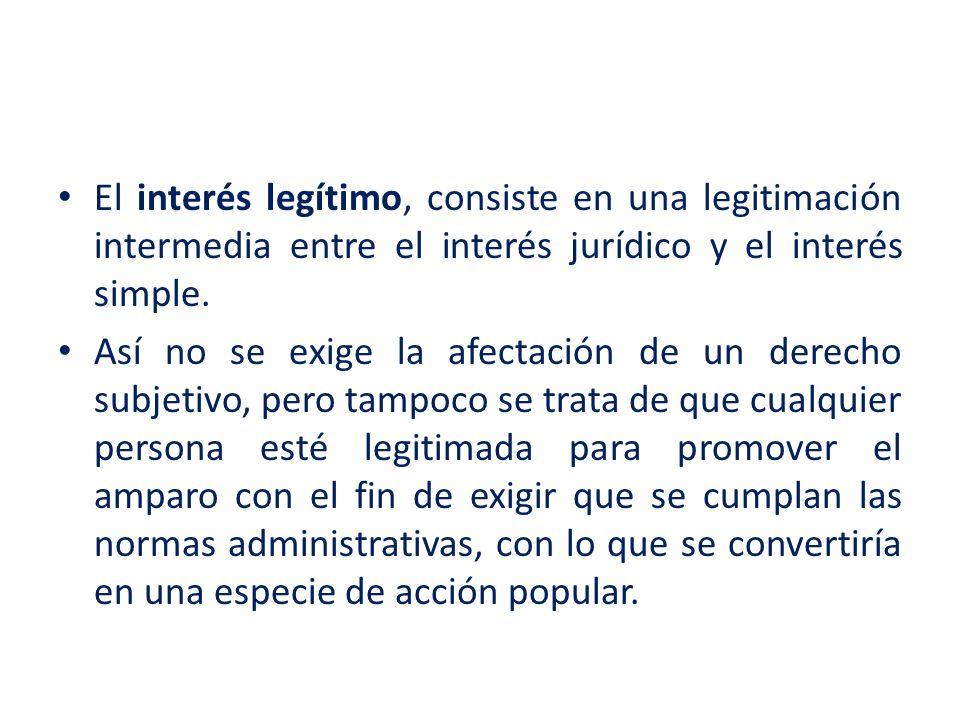 El interés legítimo, consiste en una legitimación intermedia entre el interés jurídico y el interés simple.