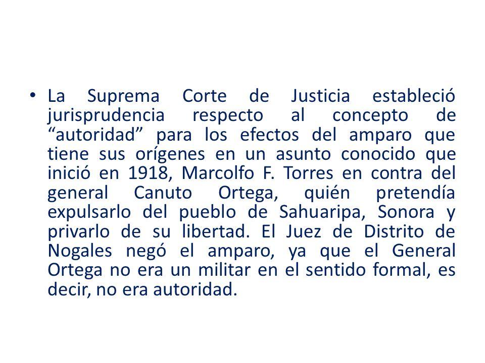 La Suprema Corte de Justicia estableció jurisprudencia respecto al concepto de autoridad para los efectos del amparo que tiene sus orígenes en un asunto conocido que inició en 1918, Marcolfo F.