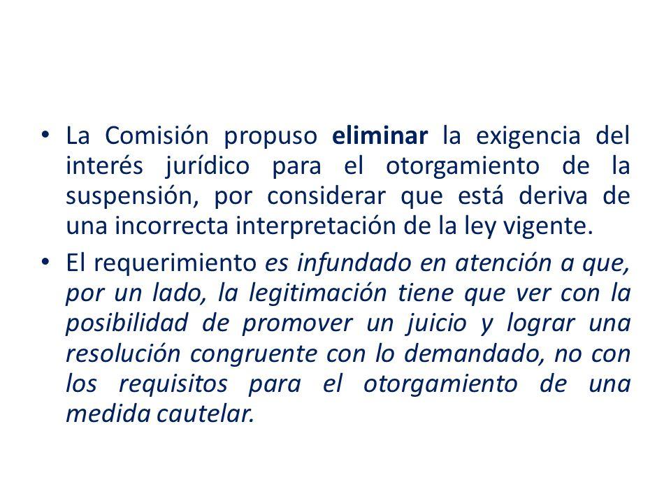 La Comisión propuso eliminar la exigencia del interés jurídico para el otorgamiento de la suspensión, por considerar que está deriva de una incorrecta interpretación de la ley vigente.