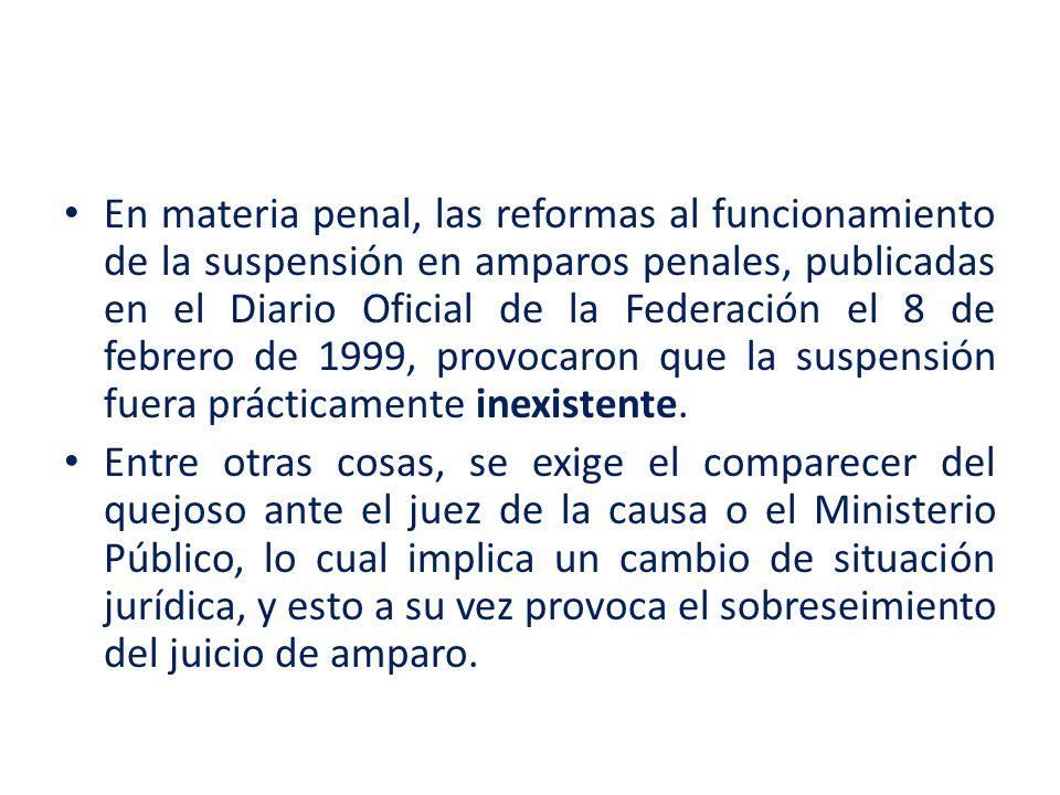 En materia penal, las reformas al funcionamiento de la suspensión en amparos penales, publicadas en el Diario Oficial de la Federación el 8 de febrero de 1999, provocaron que la suspensión fuera prácticamente inexistente.