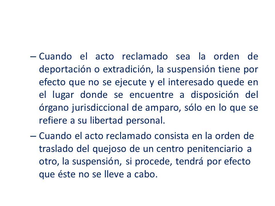 Cuando el acto reclamado sea la orden de deportación o extradición, la suspensión tiene por efecto que no se ejecute y el interesado quede en el lugar donde se encuentre a disposición del órgano jurisdiccional de amparo, sólo en lo que se refiere a su libertad personal.