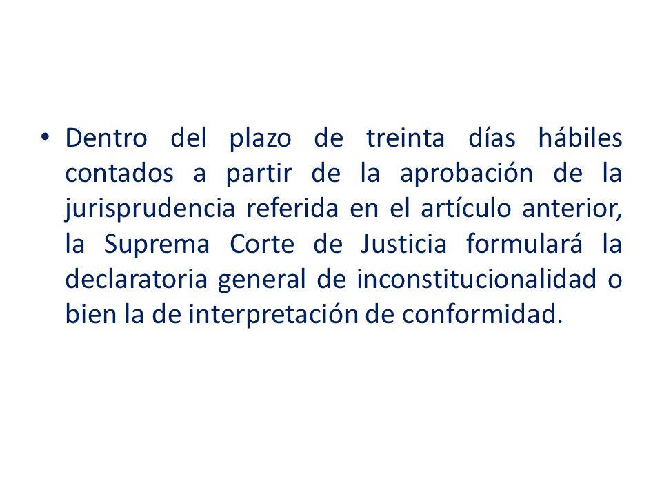 Dentro del plazo de treinta días hábiles contados a partir de la aprobación de la jurisprudencia referida en el artículo anterior, la Suprema Corte de Justicia formulará la declaratoria general de inconstitucionalidad o bien la de interpretación de conformidad.