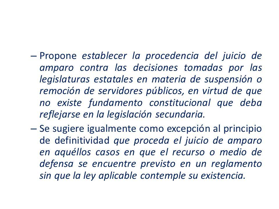 Propone establecer la procedencia del juicio de amparo contra las decisiones tomadas por las legislaturas estatales en materia de suspensión o remoción de servidores públicos, en virtud de que no existe fundamento constitucional que deba reflejarse en la legislación secundaria.