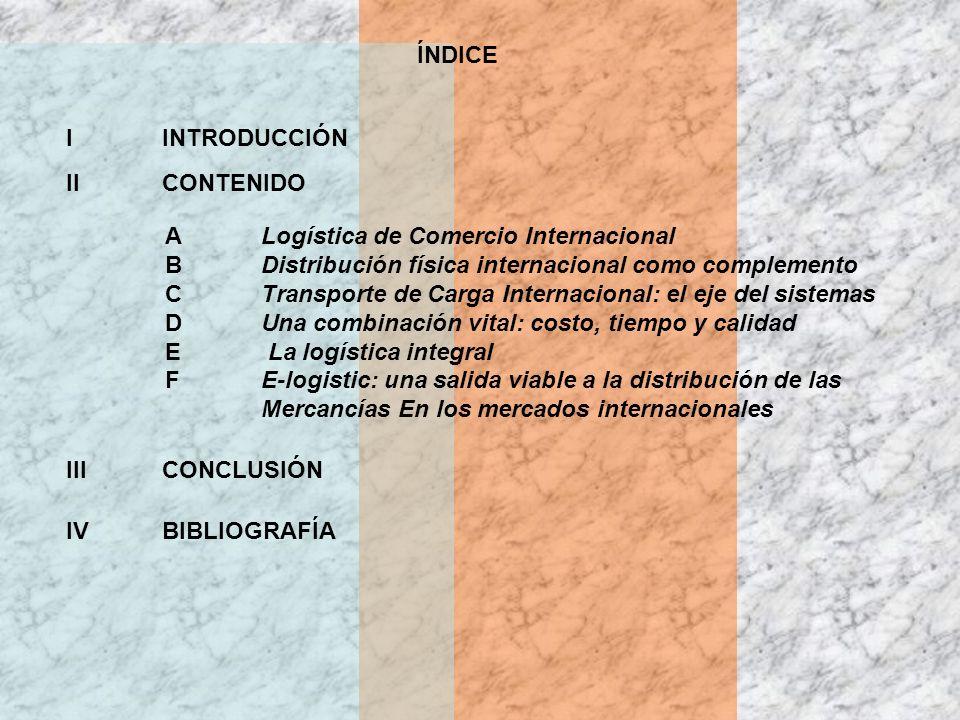 ÍNDICE I INTRODUCCIÓN. II CONTENIDO. A Logística de Comercio Internacional. B Distribución física internacional como complemento.