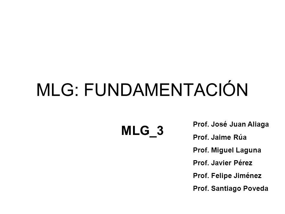 MLG: FUNDAMENTACIÓN MLG_3 Prof. José Juan Aliaga Prof. Jaime Rúa