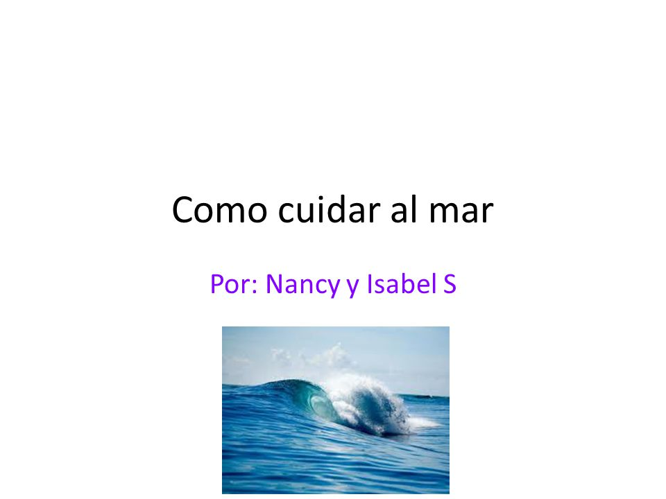 Como cuidar al mar Por: Nancy y Isabel S