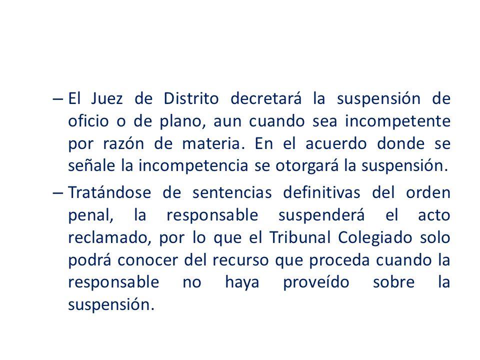 El Juez de Distrito decretará la suspensión de oficio o de plano, aun cuando sea incompetente por razón de materia. En el acuerdo donde se señale la incompetencia se otorgará la suspensión.