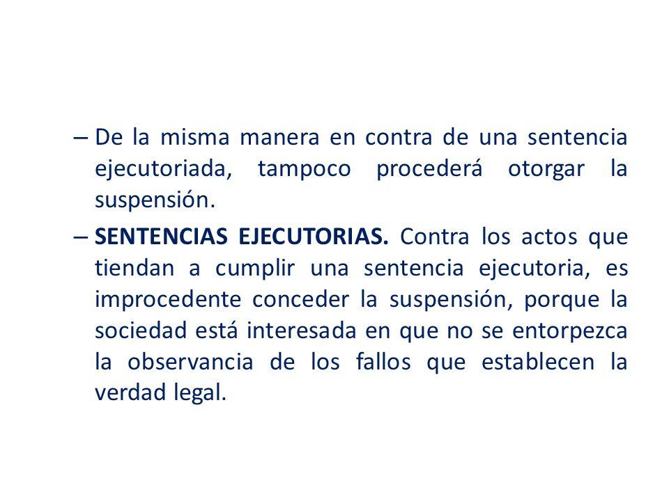 De la misma manera en contra de una sentencia ejecutoriada, tampoco procederá otorgar la suspensión.