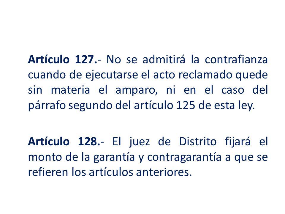 Artículo 127.- No se admitirá la contrafianza cuando de ejecutarse el acto reclamado quede sin materia el amparo, ni en el caso del párrafo segundo del artículo 125 de esta ley.