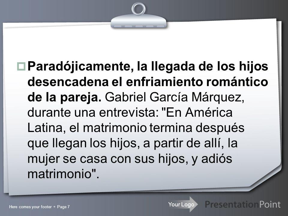 Paradójicamente, la llegada de los hijos desencadena el enfriamiento romántico de la pareja. Gabriel García Márquez, durante una entrevista: En América Latina, el matrimonio termina después que llegan los hijos, a partir de allí, la mujer se casa con sus hijos, y adiós matrimonio .