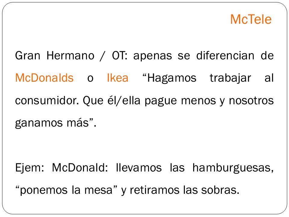 McTele Gran Hermano / OT: apenas se diferencian de McDonalds o Ikea Hagamos trabajar al consumidor. Que él/ella pague menos y nosotros ganamos más .