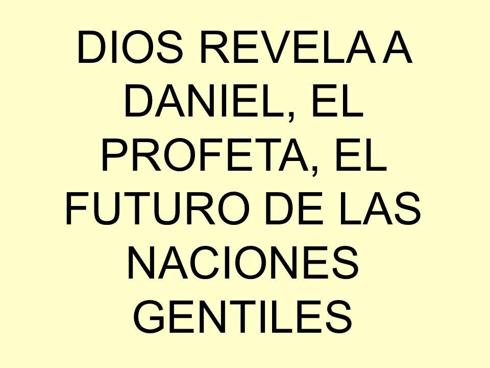 DIOS REVELA A DANIEL, EL PROFETA, EL FUTURO DE LAS NACIONES GENTILES