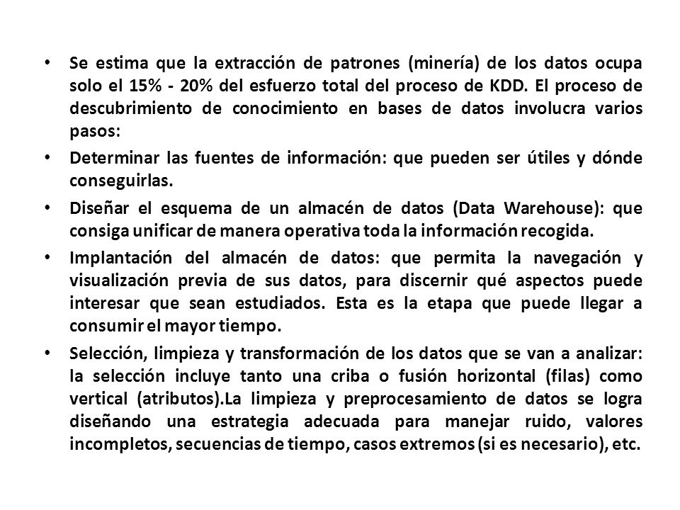 Se estima que la extracción de patrones (minería) de los datos ocupa solo el 15% - 20% del esfuerzo total del proceso de KDD. El proceso de descubrimiento de conocimiento en bases de datos involucra varios pasos: