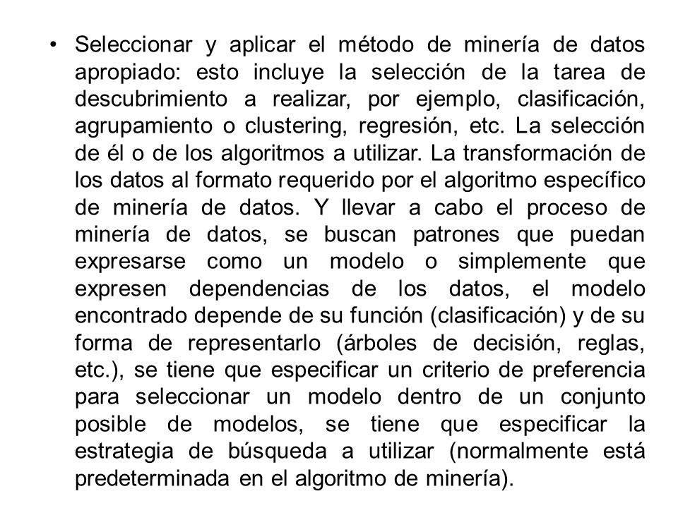 Seleccionar y aplicar el método de minería de datos apropiado: esto incluye la selección de la tarea de descubrimiento a realizar, por ejemplo, clasificación, agrupamiento o clustering, regresión, etc.