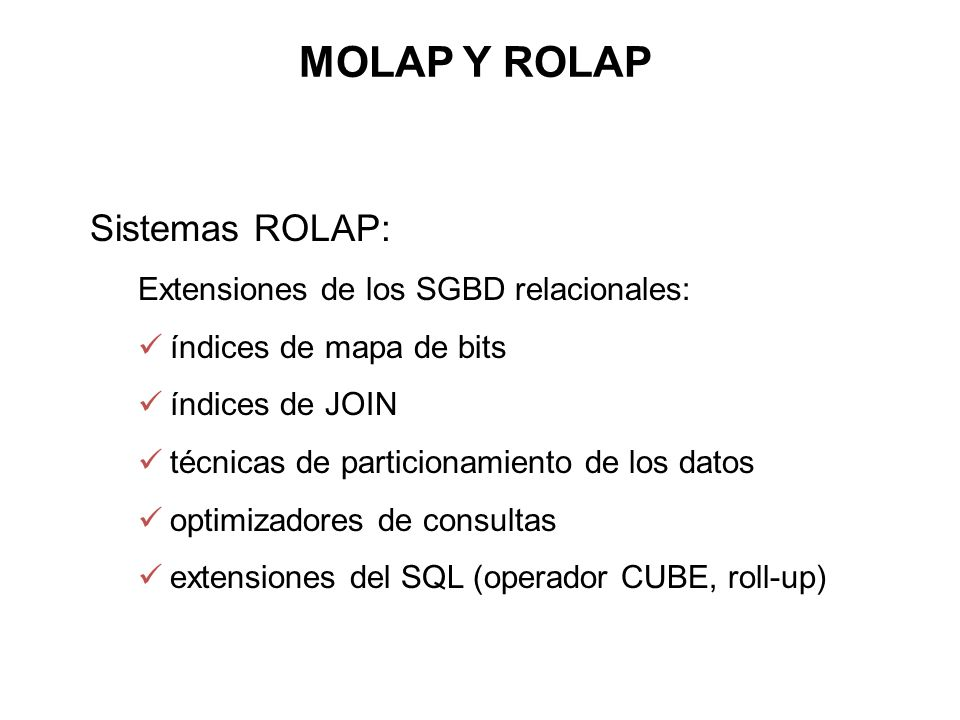 MOLAP Y ROLAP Sistemas ROLAP: Extensiones de los SGBD relacionales: