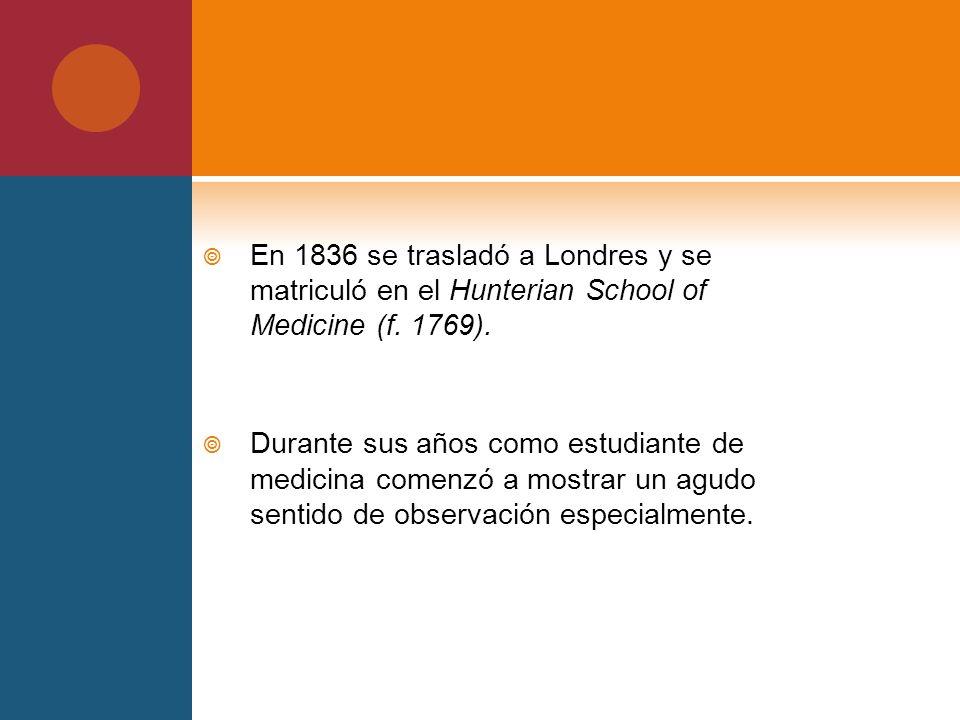 En 1836 se trasladó a Londres y se matriculó en el Hunterian School of Medicine (f. 1769).