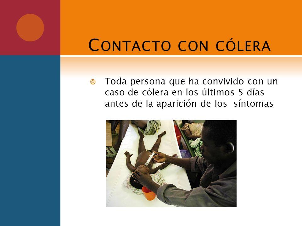 Contacto con cóleraToda persona que ha convivido con un caso de cólera en los últimos 5 días antes de la aparición de los síntomas.