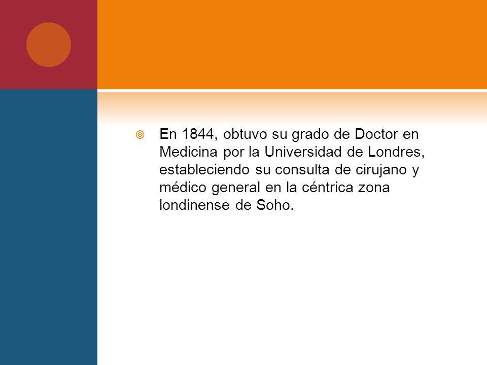 En 1844, obtuvo su grado de Doctor en Medicina por la Universidad de Londres, estableciendo su consulta de cirujano y médico general en la céntrica zona londinense de Soho.