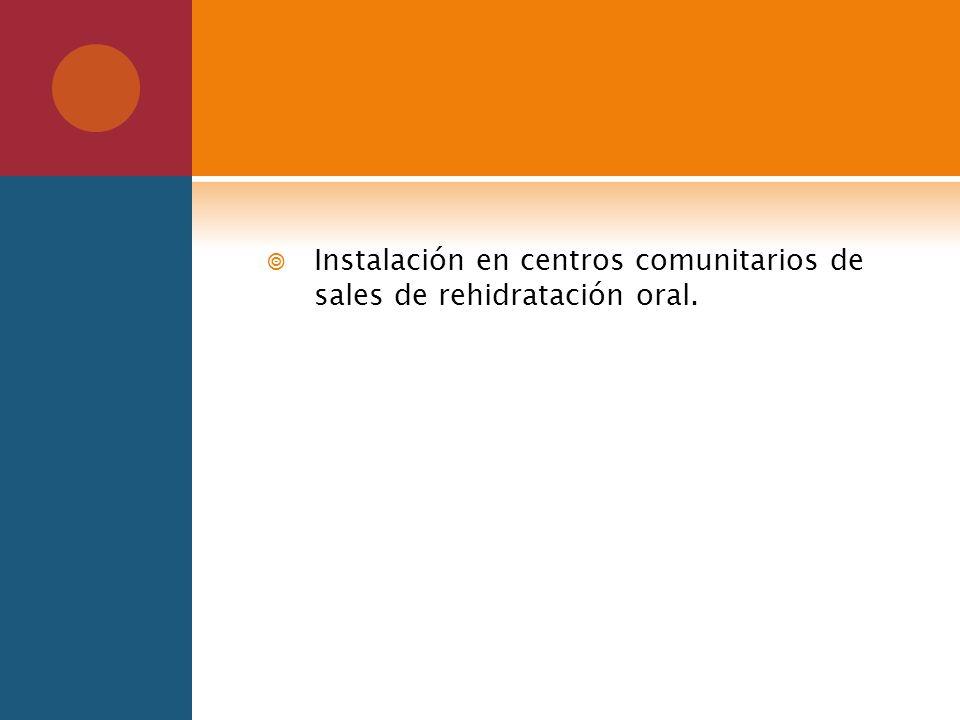 Instalación en centros comunitarios de sales de rehidratación oral.