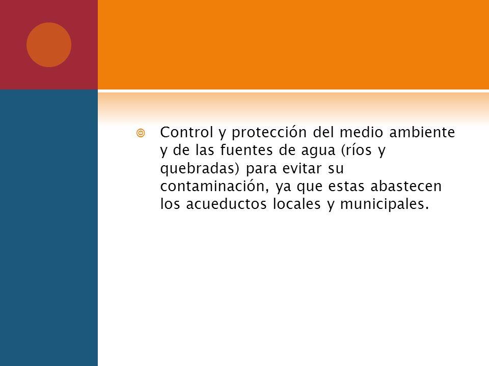 Control y protección del medio ambiente y de las fuentes de agua (ríos y quebradas) para evitar su contaminación, ya que estas abastecen los acueductos locales y municipales.