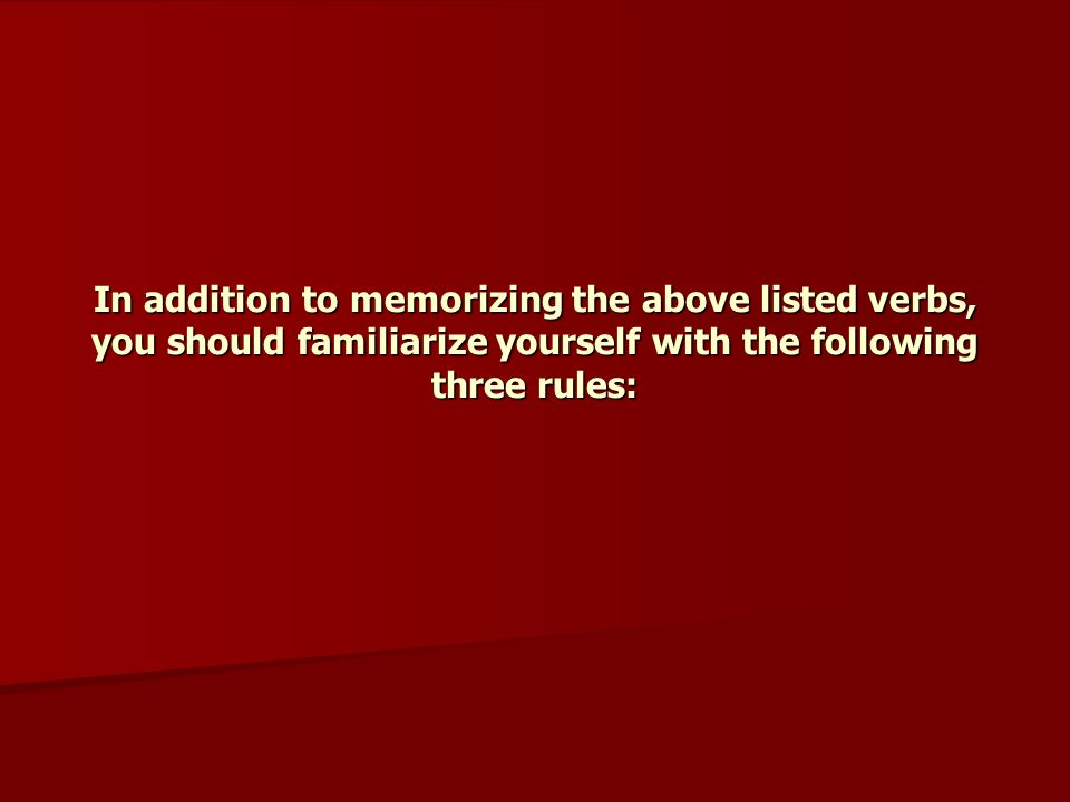 In addition to memorizing the above listed verbs, you should familiarize yourself with the following three rules: