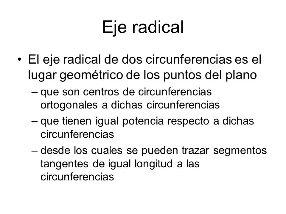 Eje radical El eje radical de dos circunferencias es el lugar geométrico de los puntos del plano.
