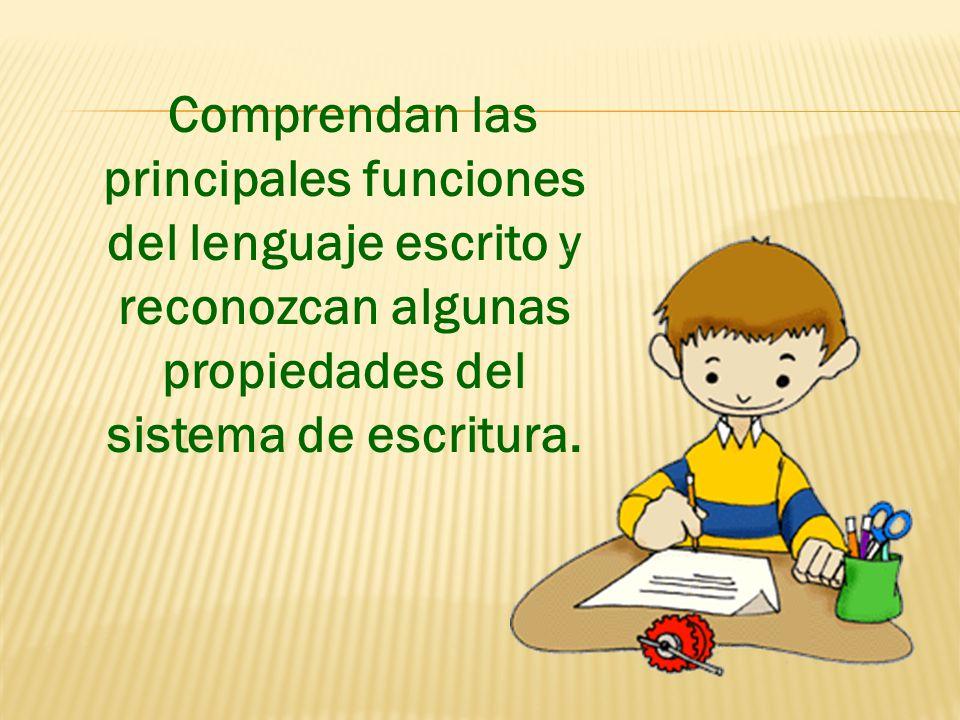 Comprendan las principales funciones del lenguaje escrito y reconozcan algunas propiedades del sistema de escritura.