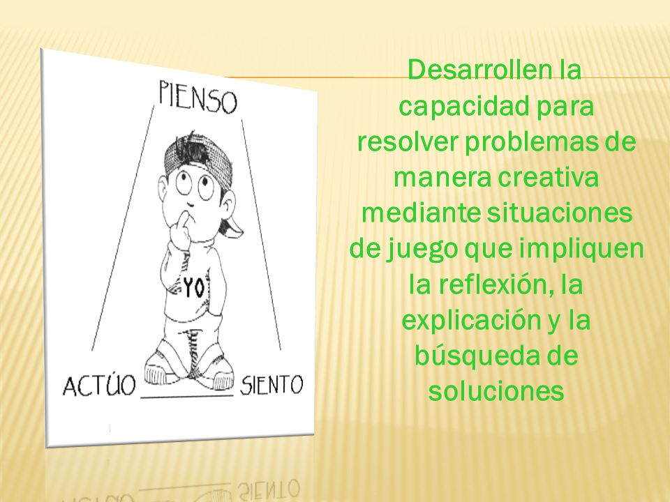 Desarrollen la capacidad para resolver problemas de manera creativa mediante situaciones de juego que impliquen la reflexión, la explicación y la búsqueda de soluciones