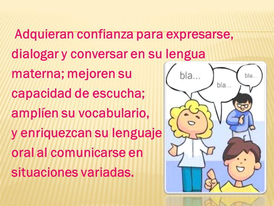 Adquieran confianza para expresarse, dialogar y conversar en su lengua materna; mejoren su capacidad de escucha; amplíen su vocabulario, y enriquezcan su lenguaje oral al comunicarse en situaciones variadas.
