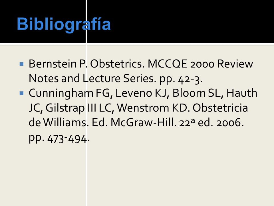 Bibliografía Bernstein P. Obstetrics. MCCQE 2000 Review Notes and Lecture Series. pp. 42-3.