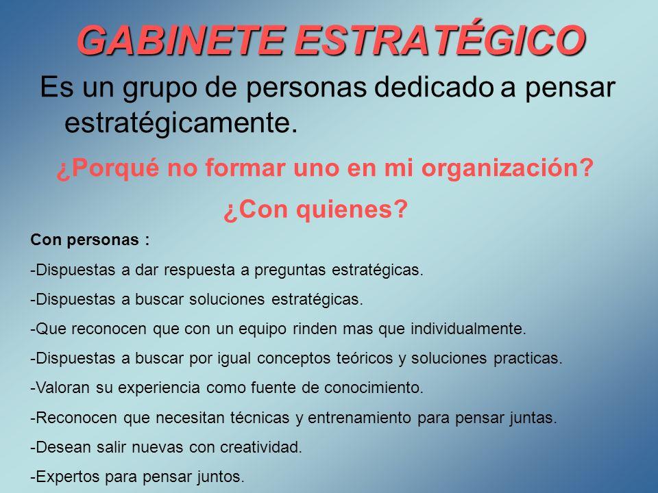 GABINETE ESTRATÉGICO Es un grupo de personas dedicado a pensar estratégicamente. ¿Porqué no formar uno en mi organización