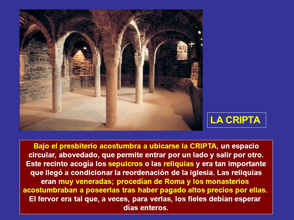 LA CRIPTA Bajo el presbiterio acostumbra a ubicarse la CRIPTA, un espacio. circular, abovedado, que permite entrar por un lado y salir por otro.