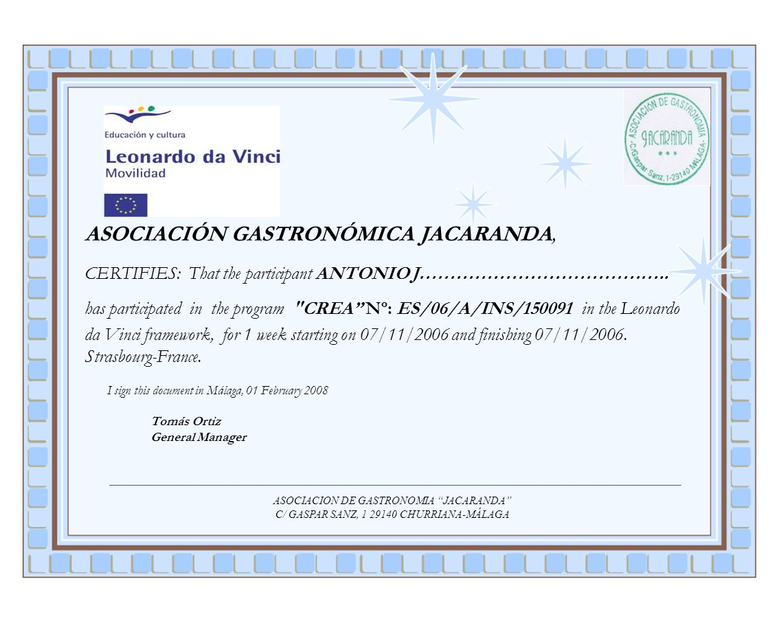 ASOCIACIÓN GASTRONÓMICA JACARANDA, CERTIFIES: That the participant ANTONIO J………………………………….. has participated in the program CREA Nº: ES/06/A/INS/150091 in the Leonardo da Vinci framework, for 1 week starting on 07/11/2006 and finishing 07/11/2006. Strasbourg-France. I sign this document in Málaga, 01 February 2008 Tomás Ortiz General Manager