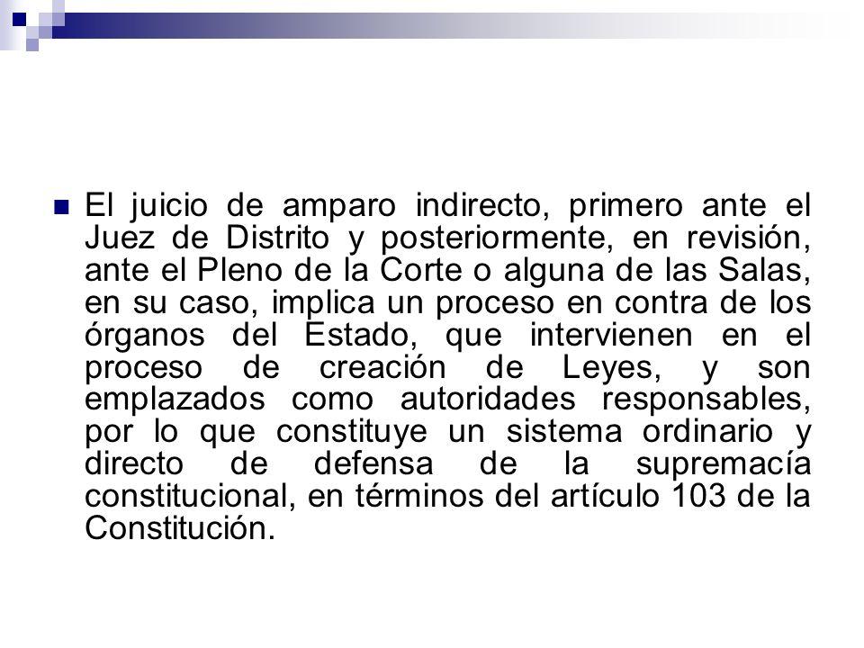 El juicio de amparo indirecto, primero ante el Juez de Distrito y posteriormente, en revisión, ante el Pleno de la Corte o alguna de las Salas, en su caso, implica un proceso en contra de los órganos del Estado, que intervienen en el proceso de creación de Leyes, y son emplazados como autoridades responsables, por lo que constituye un sistema ordinario y directo de defensa de la supremacía constitucional, en términos del artículo 103 de la Constitución.