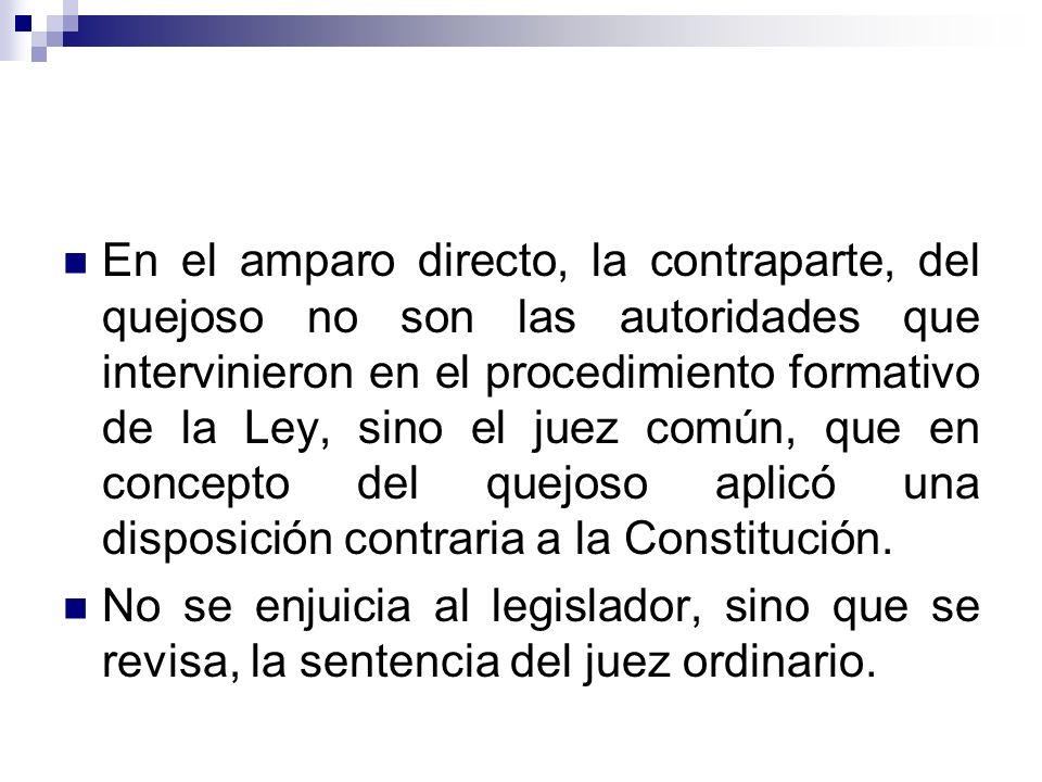 En el amparo directo, la contraparte, del quejoso no son las autoridades que intervinieron en el procedimiento formativo de la Ley, sino el juez común, que en concepto del quejoso aplicó una disposición contraria a la Constitución.