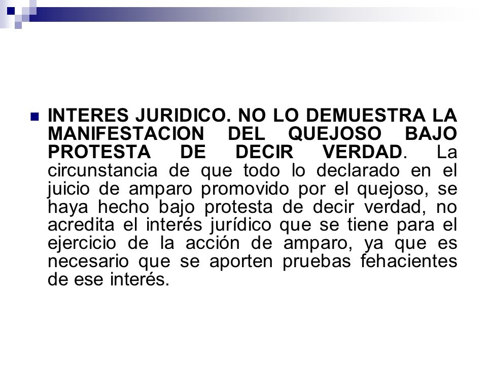 INTERES JURIDICO. NO LO DEMUESTRA LA MANIFESTACION DEL QUEJOSO BAJO PROTESTA DE DECIR VERDAD.