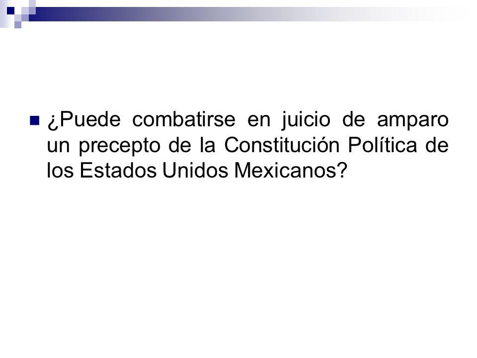 ¿Puede combatirse en juicio de amparo un precepto de la Constitución Política de los Estados Unidos Mexicanos